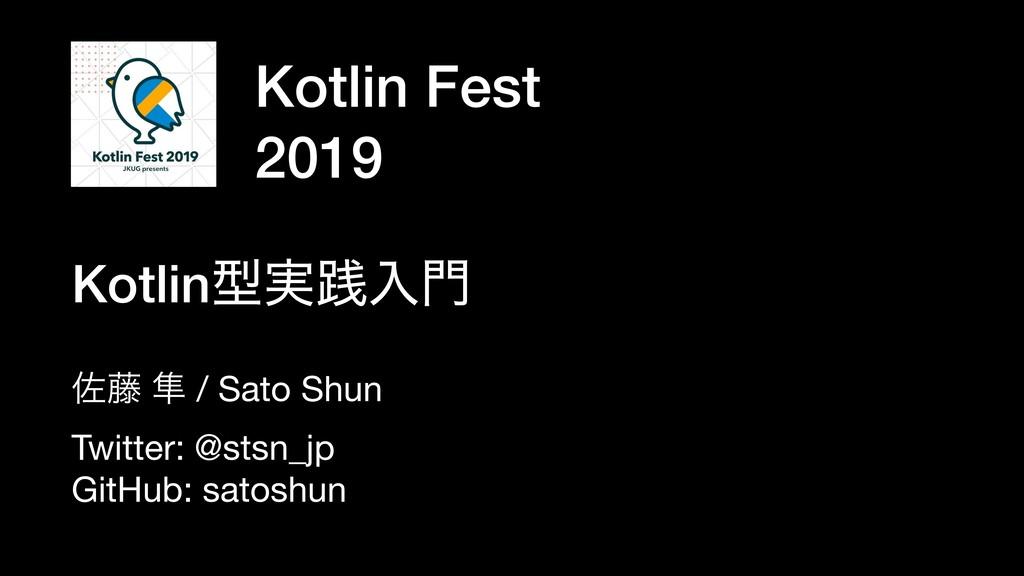Kotlin Fest 2019 ࠤ౻ ൏ / Sato Shun  Twitter: @st...