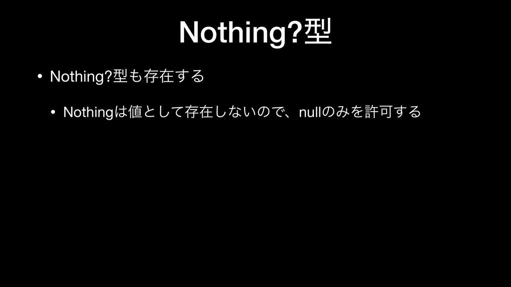 Nothing?ܕ • Nothing?ܕଘࡏ͢Δ  • Nothingͱͯ͠ଘࡏ͠ͳ͍...