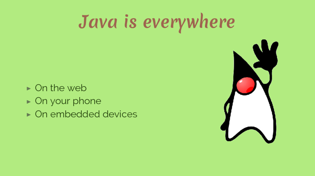 Java is everywhere ▶ On the web ▶ On your phone...