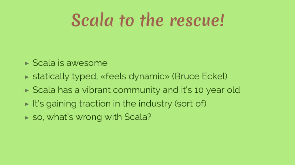 Scala to the rescue! ▶ Scala is awesome ▶ stati...