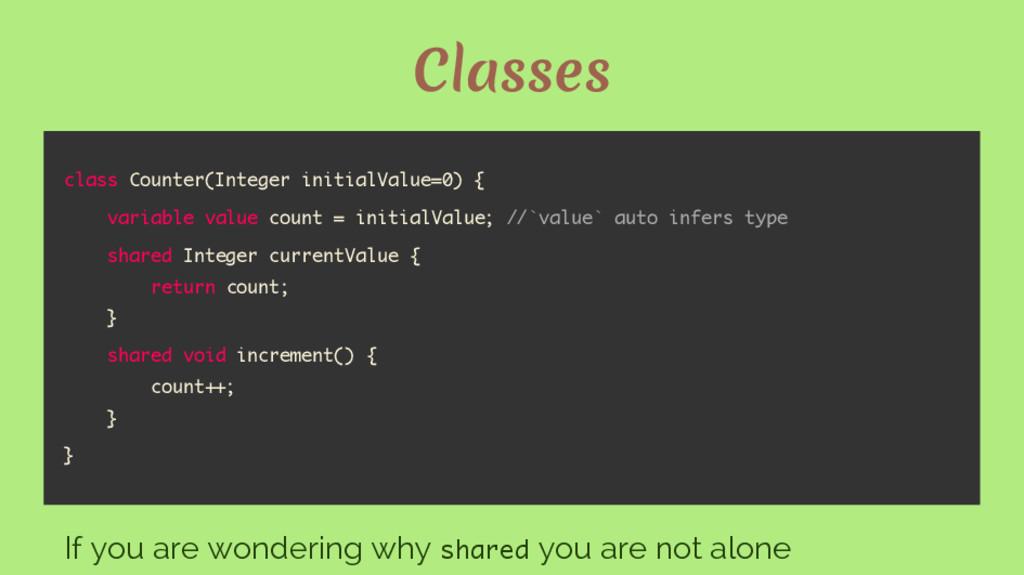 Classes class Counter(Integer initialValue=0) {...