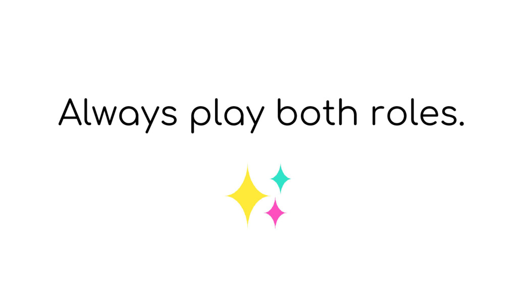 Always play both roles.