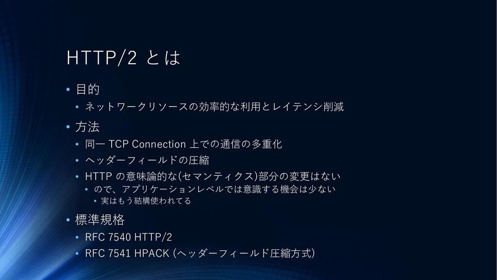 HTTP/2 とは • 目的 • ネットワークリソースの効率的な利用とレイテンシ削減 • 方法...