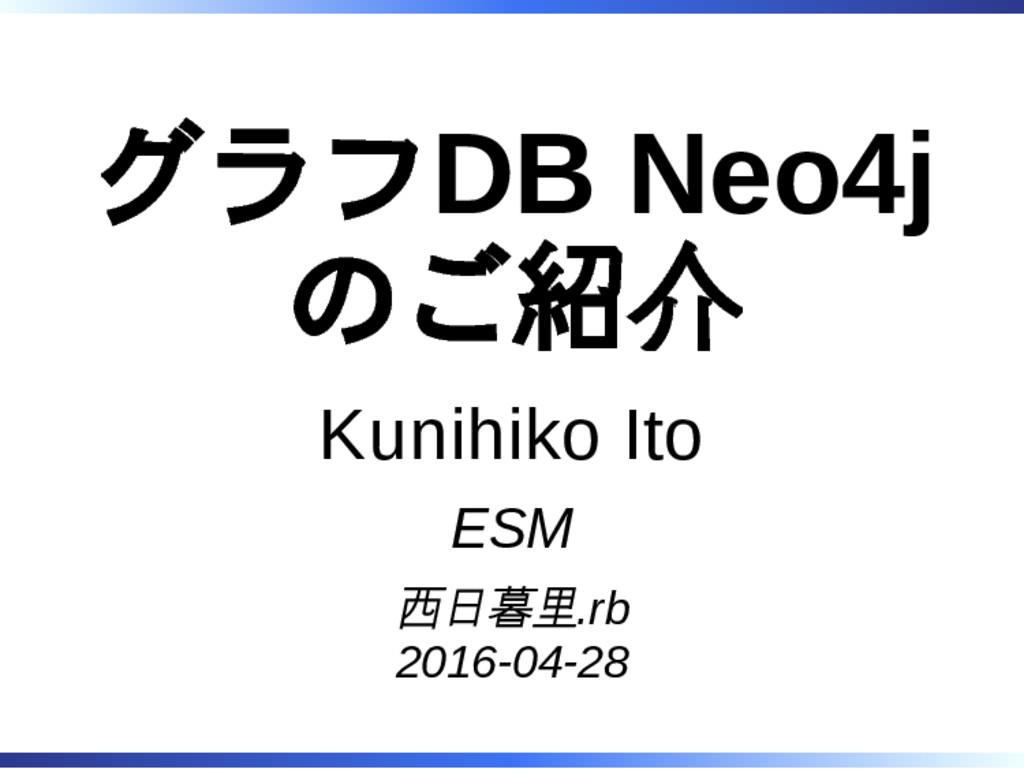 グラフDB Neo4j のご紹介 Kunihiko Ito ESM 西日暮里.rb 2016-...