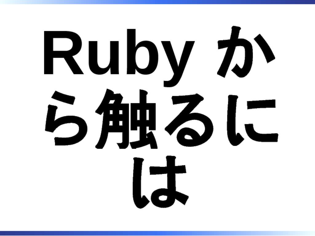 Ruby か ら触るに は