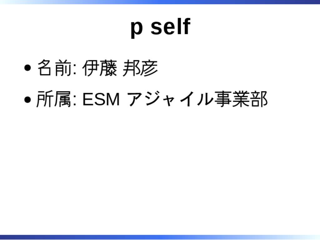 p self 名前: 伊藤 邦彦 所属: ESM アジャイル事業部
