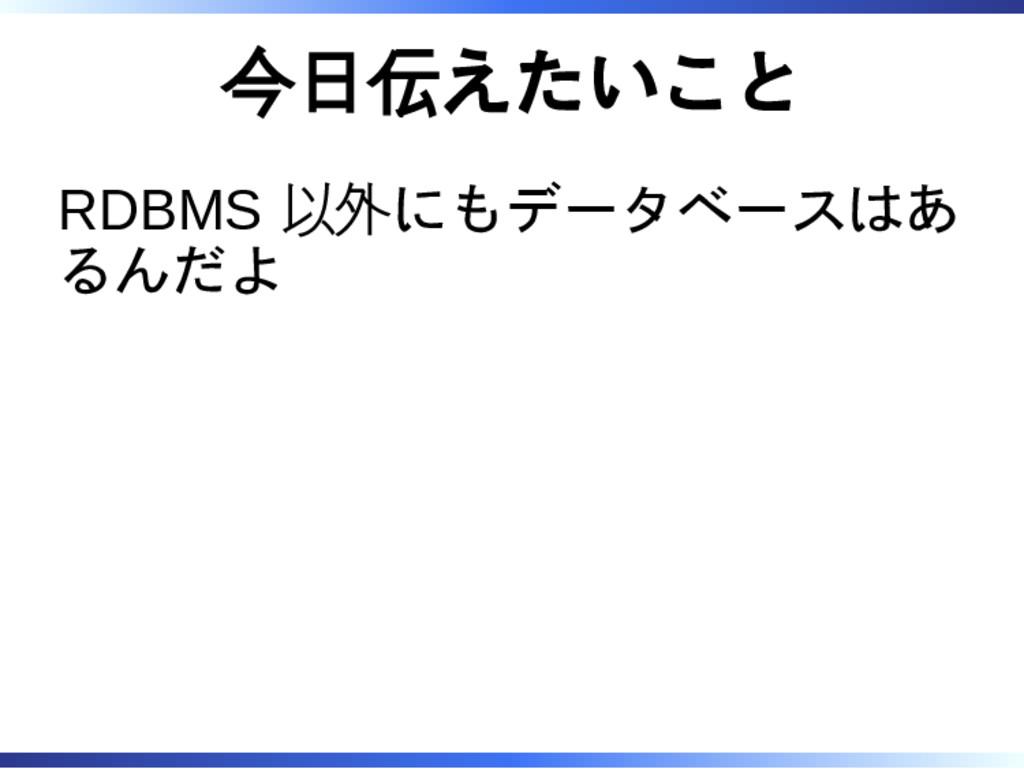 今日伝えたいこと RDBMS 以外にもデータベースはあ るんだよ