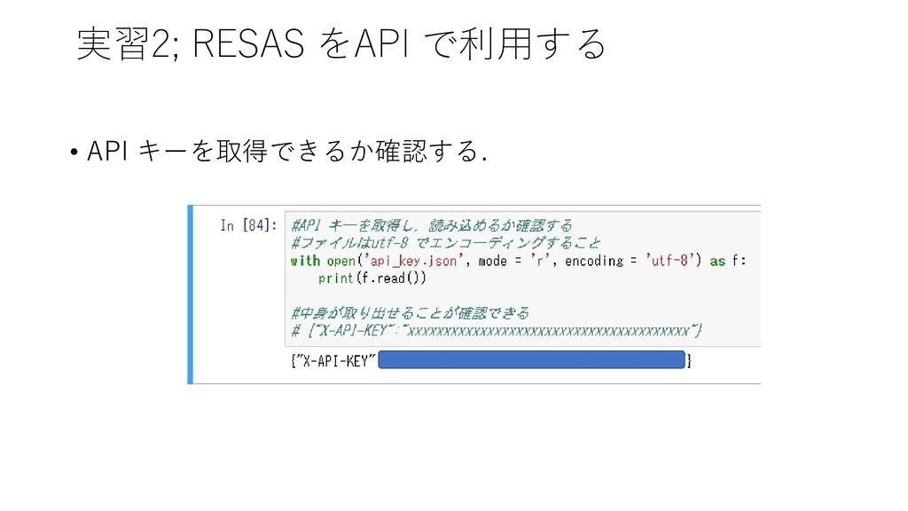 実習2; RESAS をAPI で利用する • API キーを取得できるか確認する.