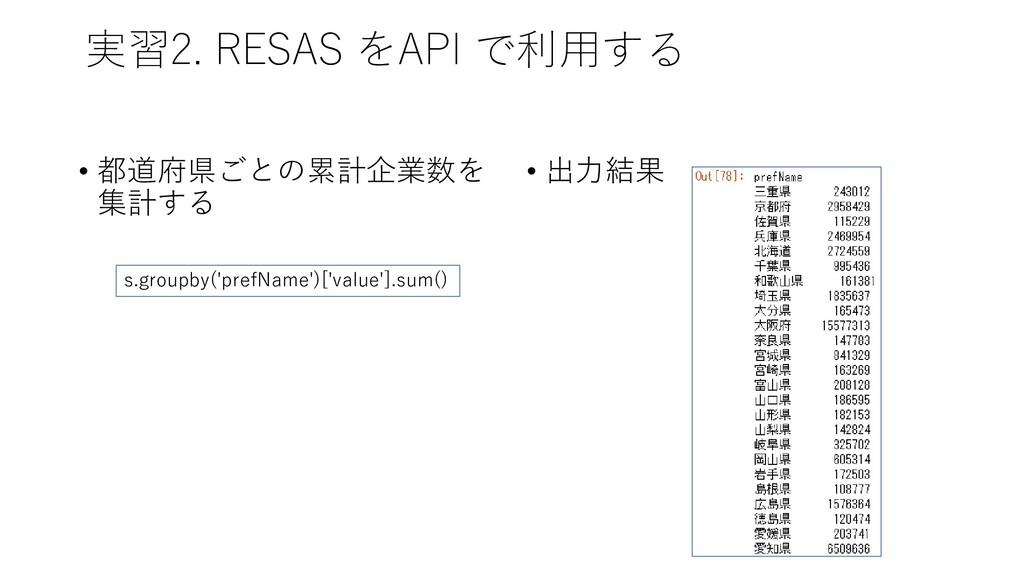 実習2. RESAS をAPI で利用する • 都道府県ごとの累計企業数を 集計する • 出力...