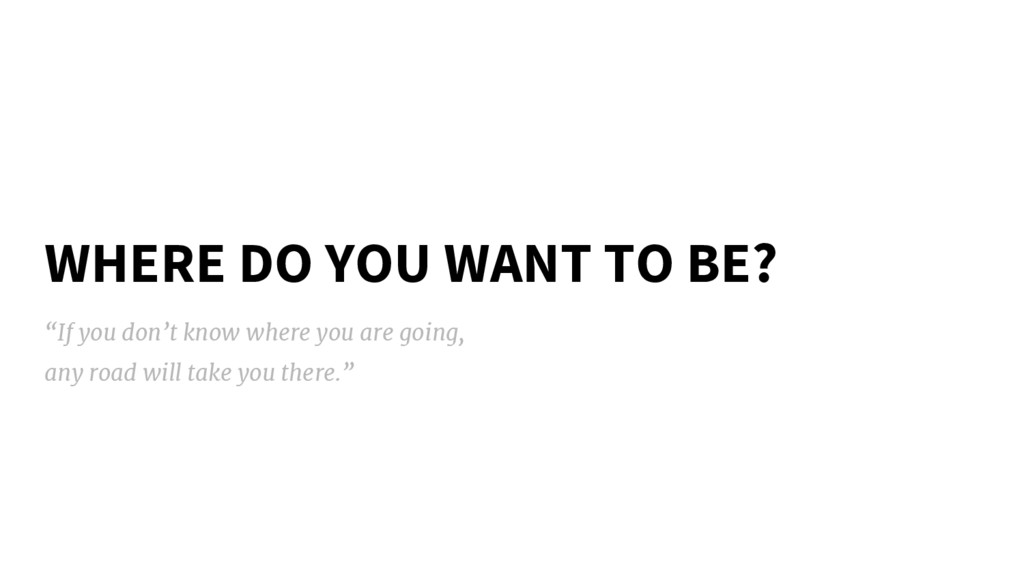 "WHERE DO YOU WANT TO BE? ""If you don't know whe..."