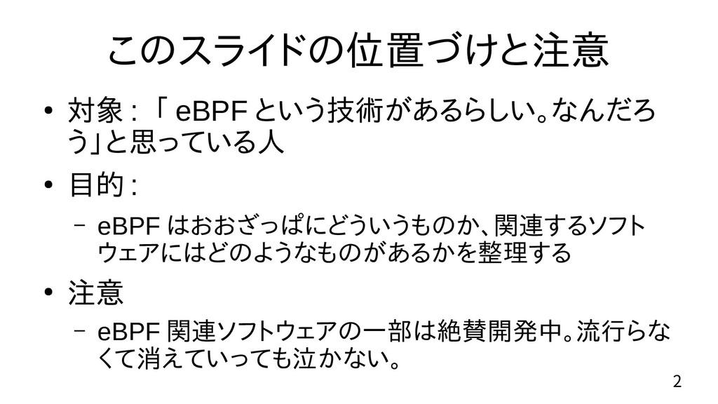 2 このスライドの位置づけと注意 ● 対象 : 「 eBPF という技術があるらしい。なんだろ...