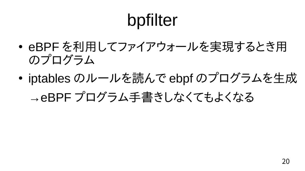 20 bpfilter ● eBPF を利用してファイアウォールを実現するとき用 のプログラム...