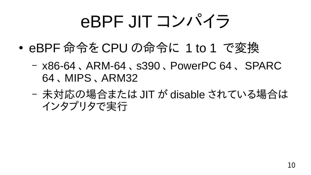 10 eBPF JIT コンパイラ ● eBPF 命令を CPU の命令に 1 to 1 で変...