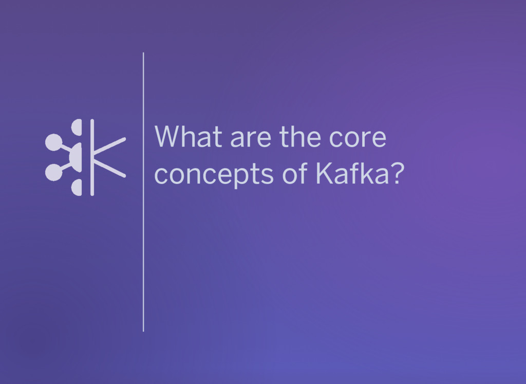 What are the core concepts of Kafka?