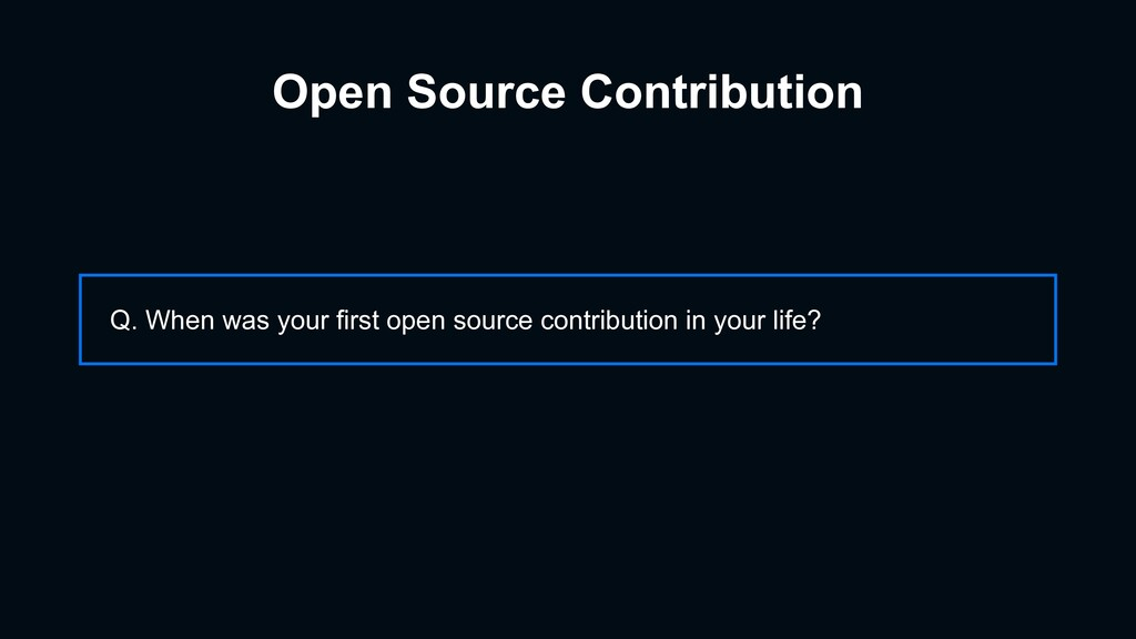 Open Source Contribution Q. When was your first...