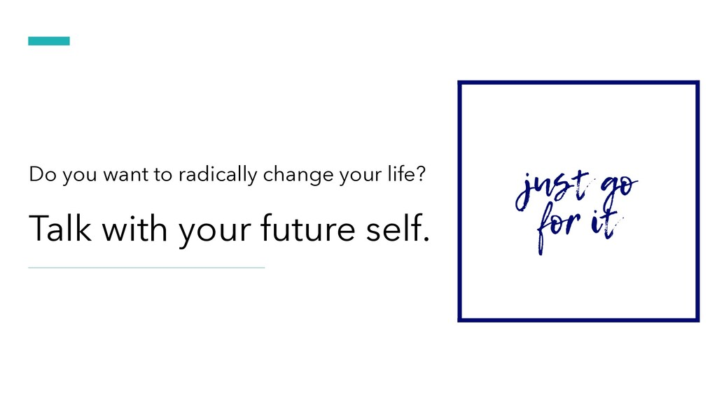 Talk with your future self. Do you want to radi...