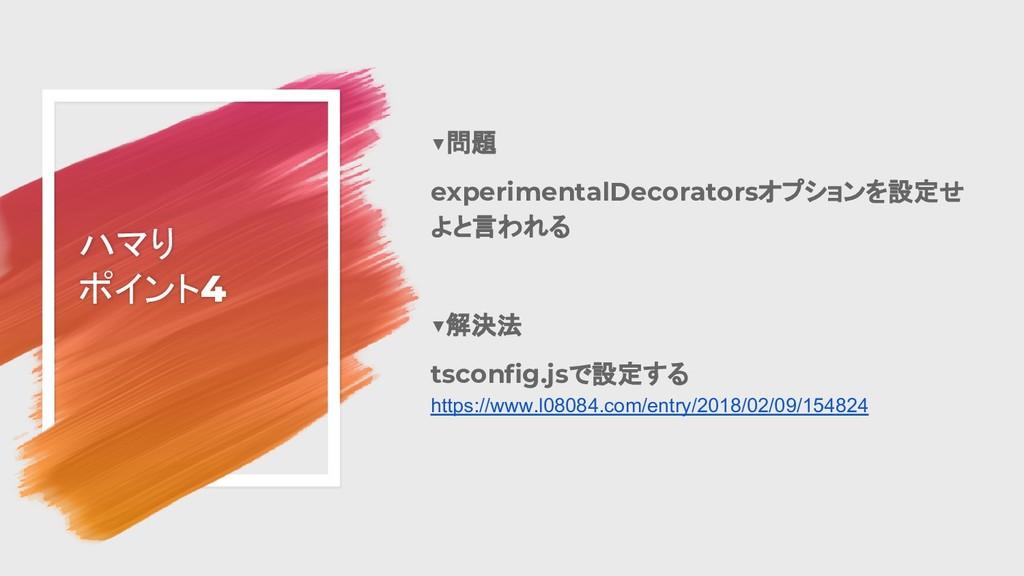 ハマり ポイント4 ▼問題 experimentalDecoratorsオプションを設定せ よ...