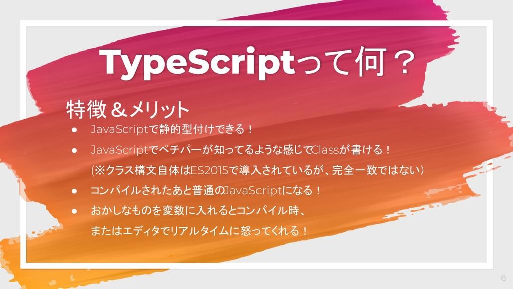 TypeScriptって何? 6 特徴&メリット ● JavaScriptで静的型付けできる!...