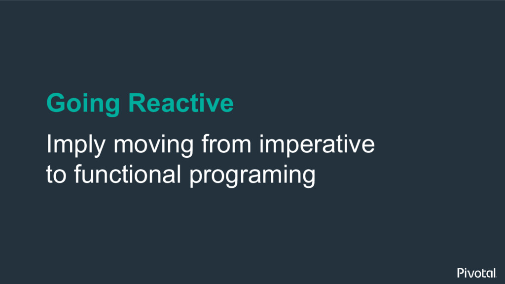 Going Reactive Imply moving from imperative to ...