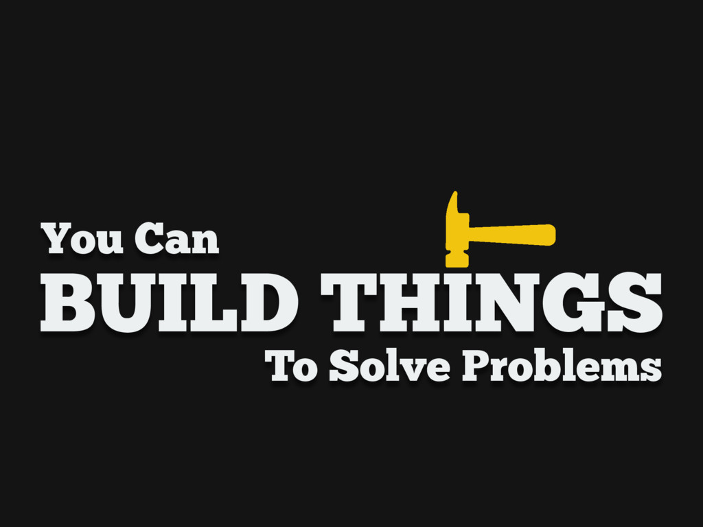 You Can BUILD THINGS To Solve Problems