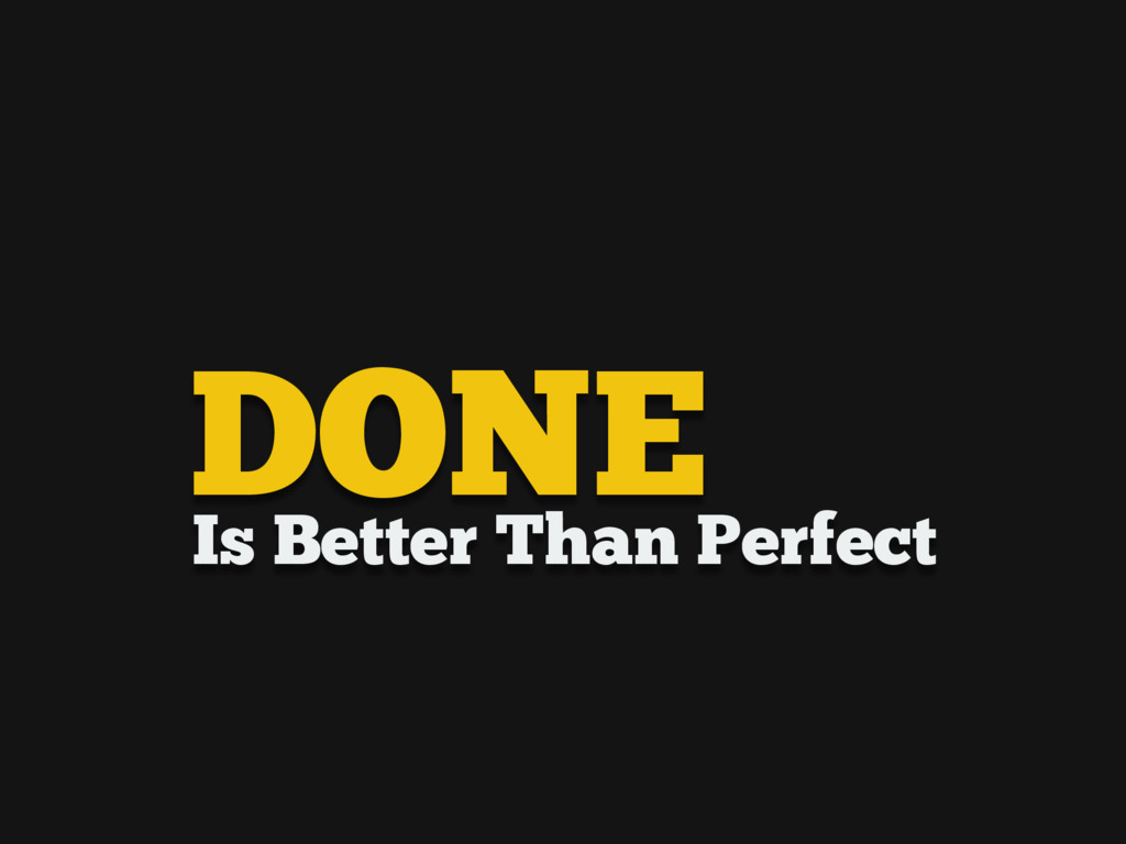 Is Better Than Perfect DONE