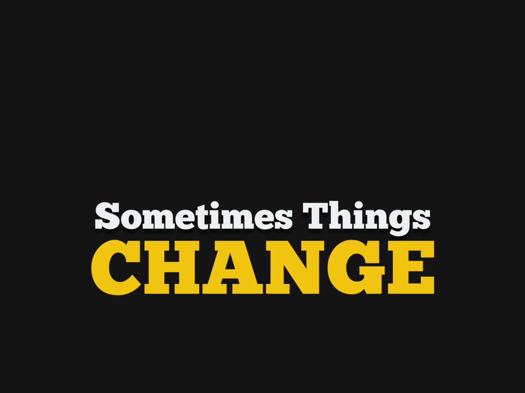 Sometimes Things CHANGE