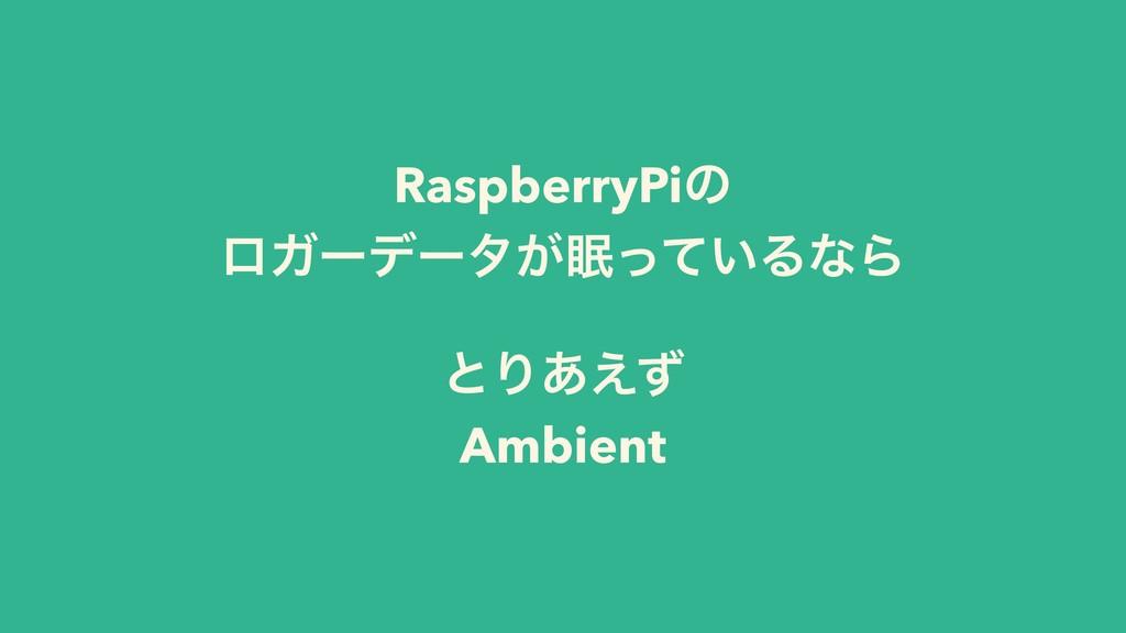 RaspberryPiͷ ϩΨʔσʔλ͕͍ͬͯΔͳΒ ͱΓ͋͑ͣ Ambient