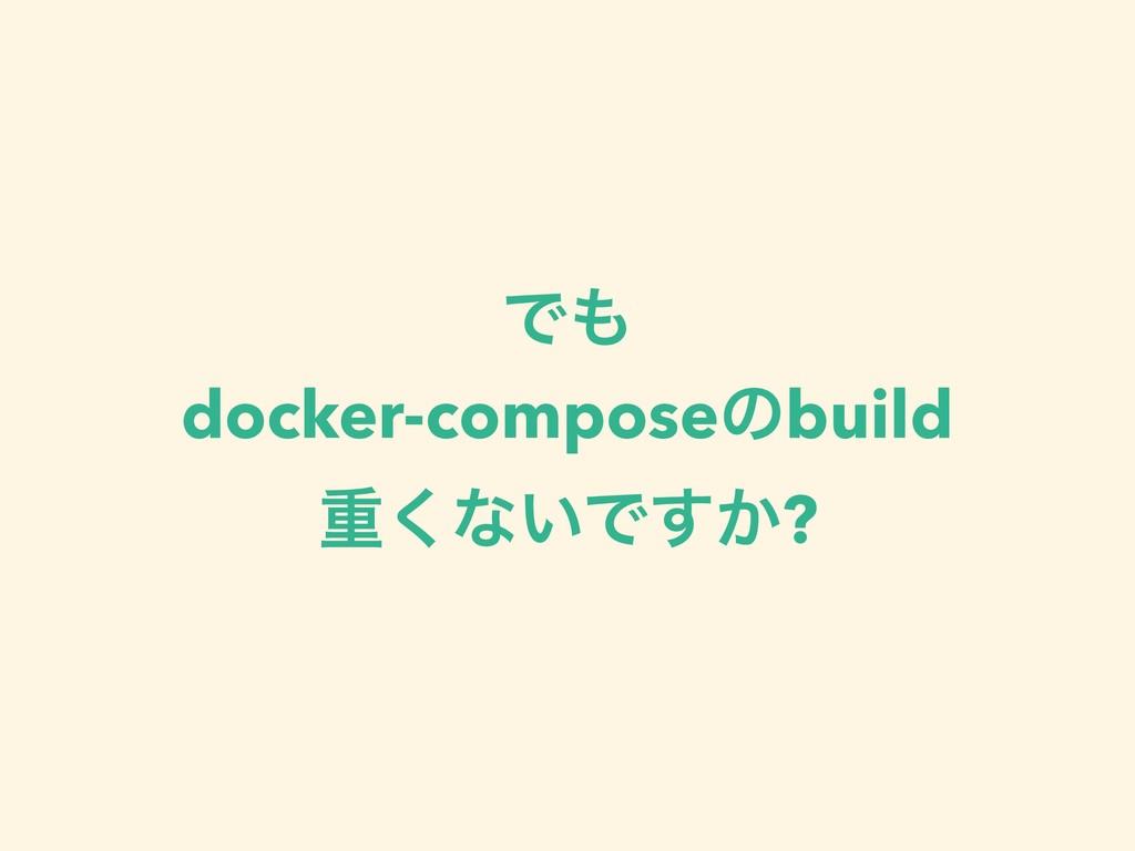 Ͱ docker-composeͷbuild ॏ͘ͳ͍Ͱ͔͢?