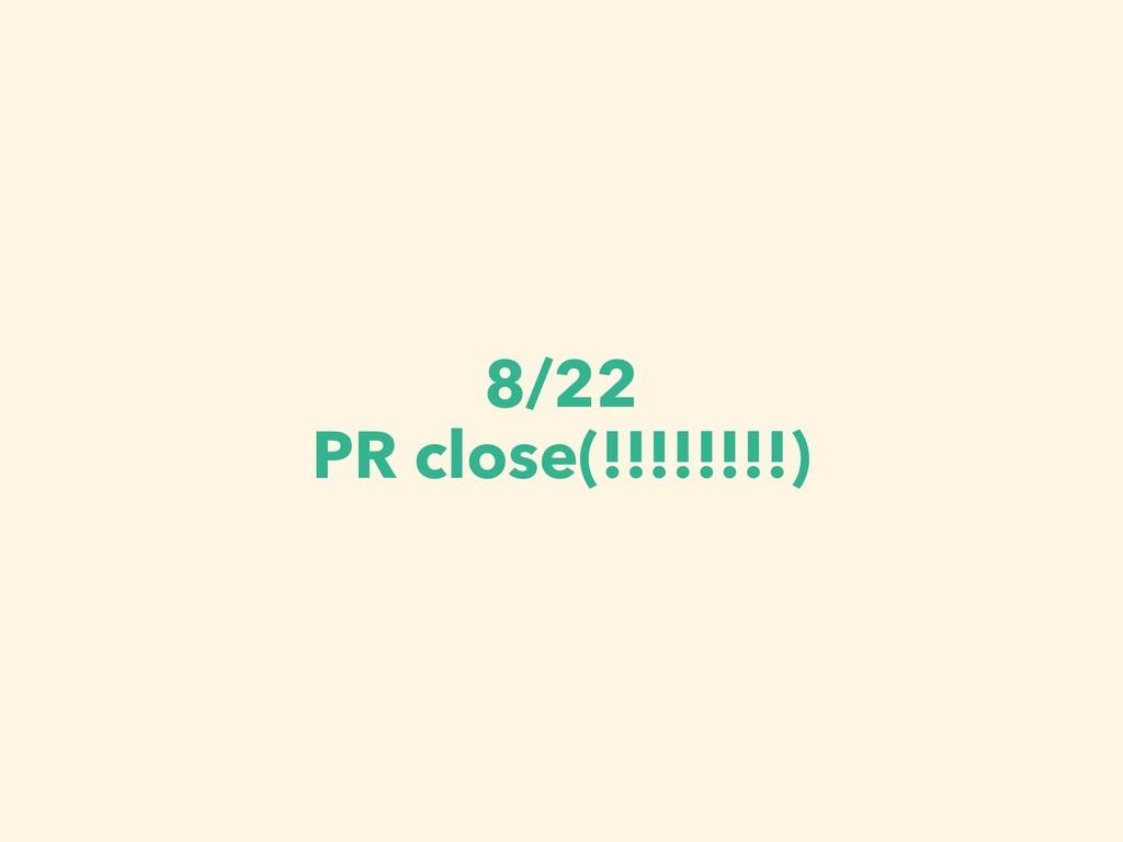 8/22 PR close(!!!!!!!!)