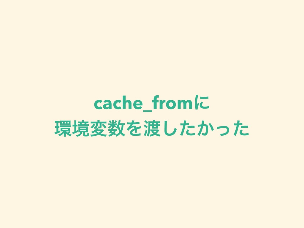 cache_fromʹ ڥมΛ͔ͨͬͨ͠