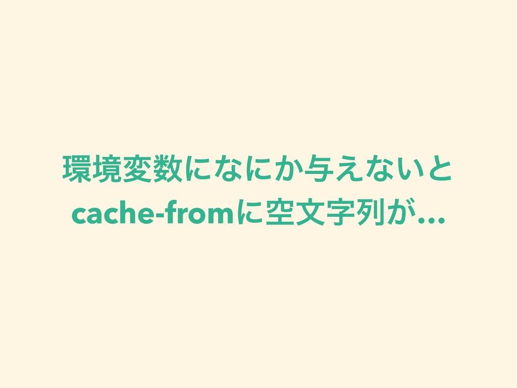 ڥมʹͳʹ͔༩͑ͳ͍ͱ cache-fromʹۭจྻ͕…