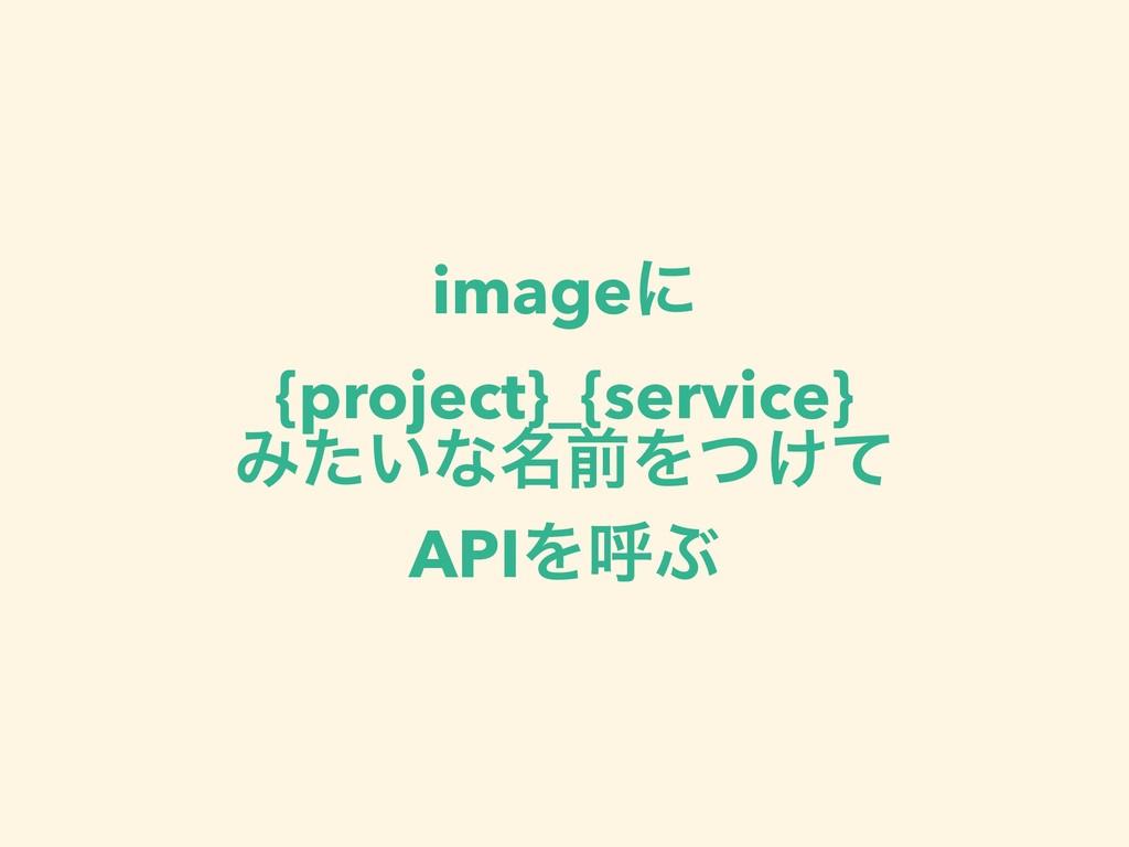 imageʹ {project}_{service} Έ͍ͨͳ໊લΛ͚ͭͯ APIΛݺͿ