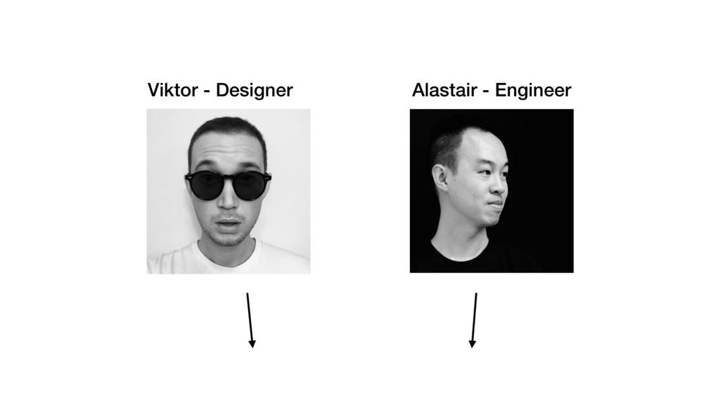 Viktor - Designer Alastair - Engineer