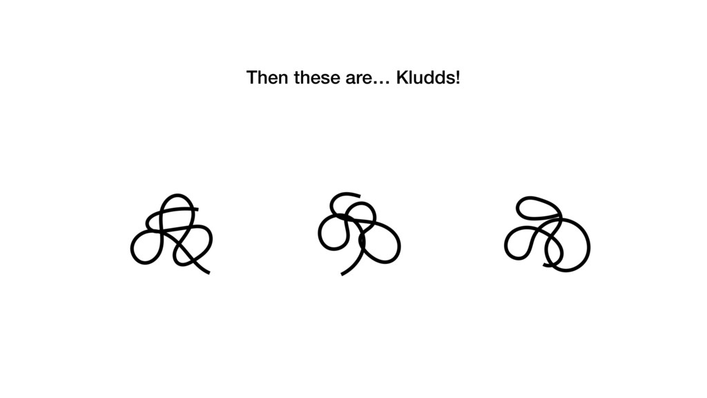 Then these are… Kludds!