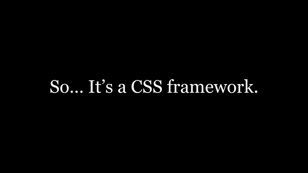 So… It's a CSS framework.