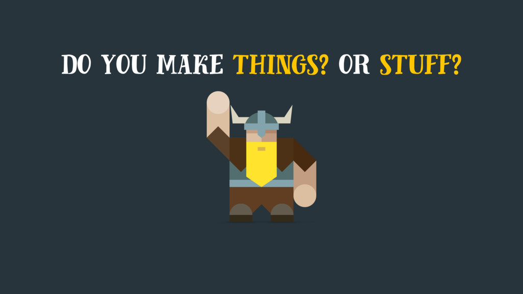 do you make things? or stuff?