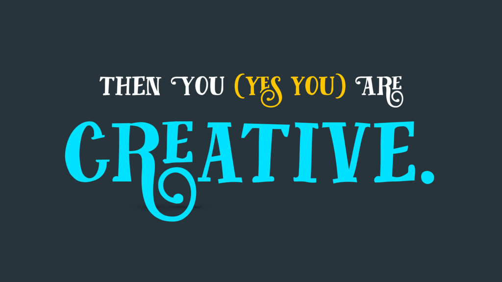 then You (yes you) Are creative.