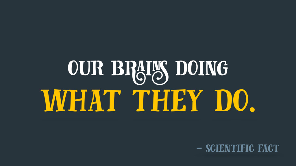 our brains doing what they do. — scientific fact