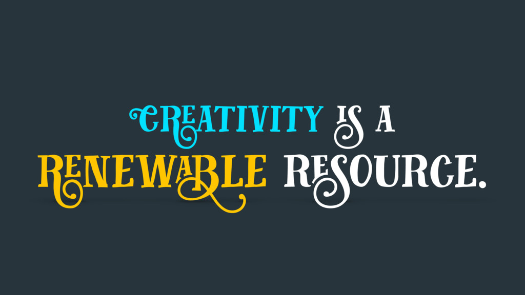 Creativity is a renewable resource.