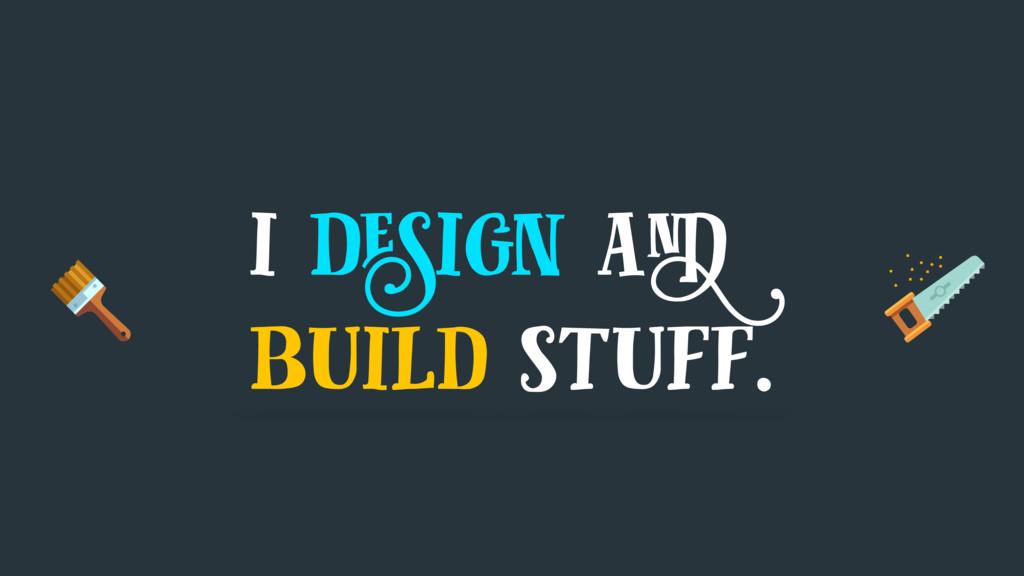 i design and build stuff.