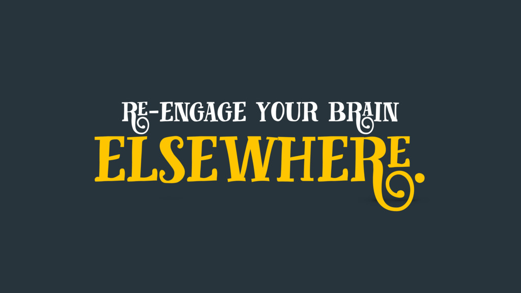 re-engage your brain elsewhere.