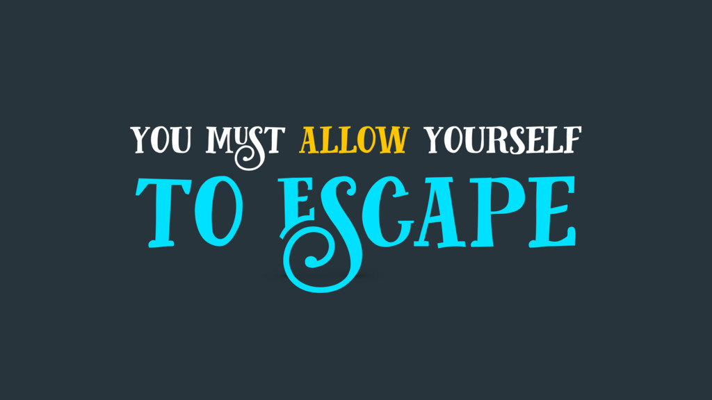you must allow yourself to escape