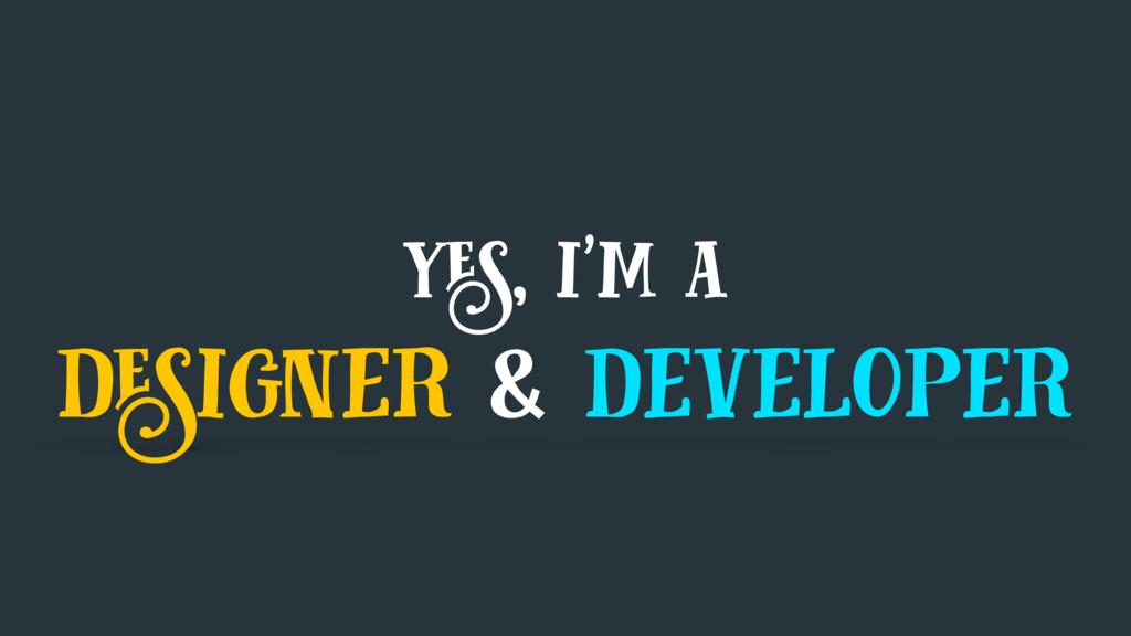 yes, i'm a designer & developer