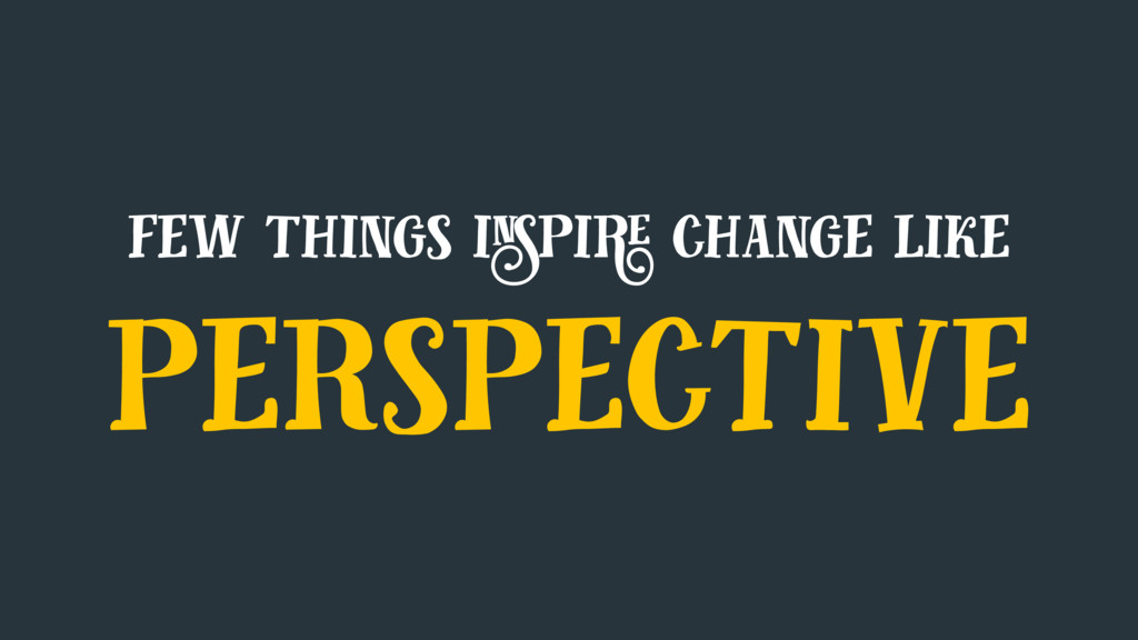 few things inspire change like perspective