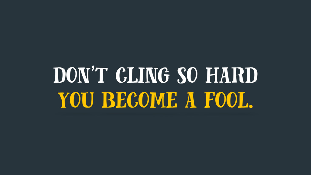 don't cling so hard you become a fool.