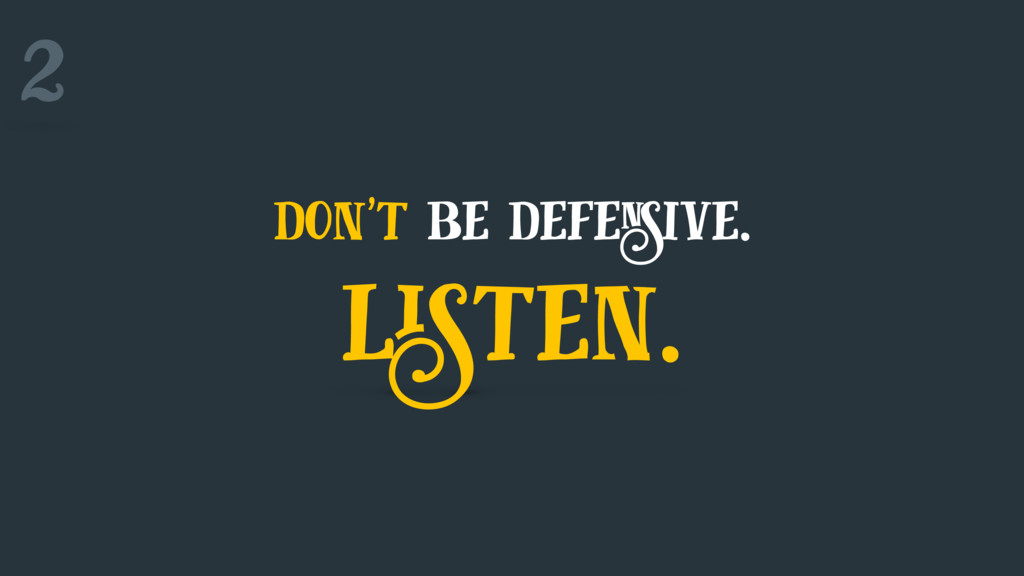 don't be defensive. listen. 2