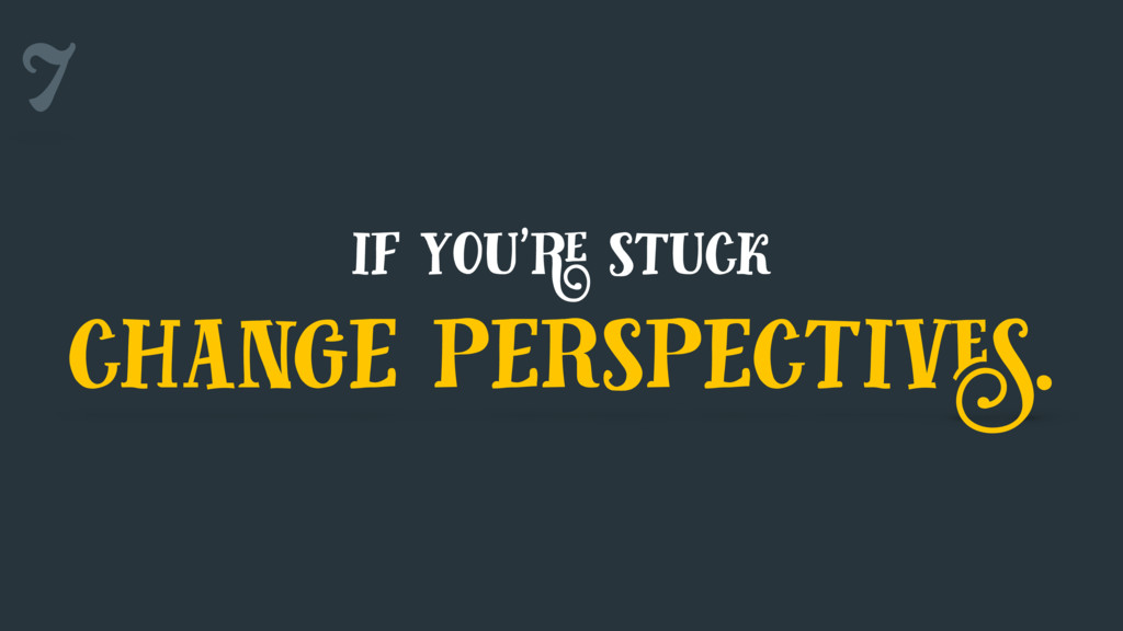 7 if you're stuck change perspectives.