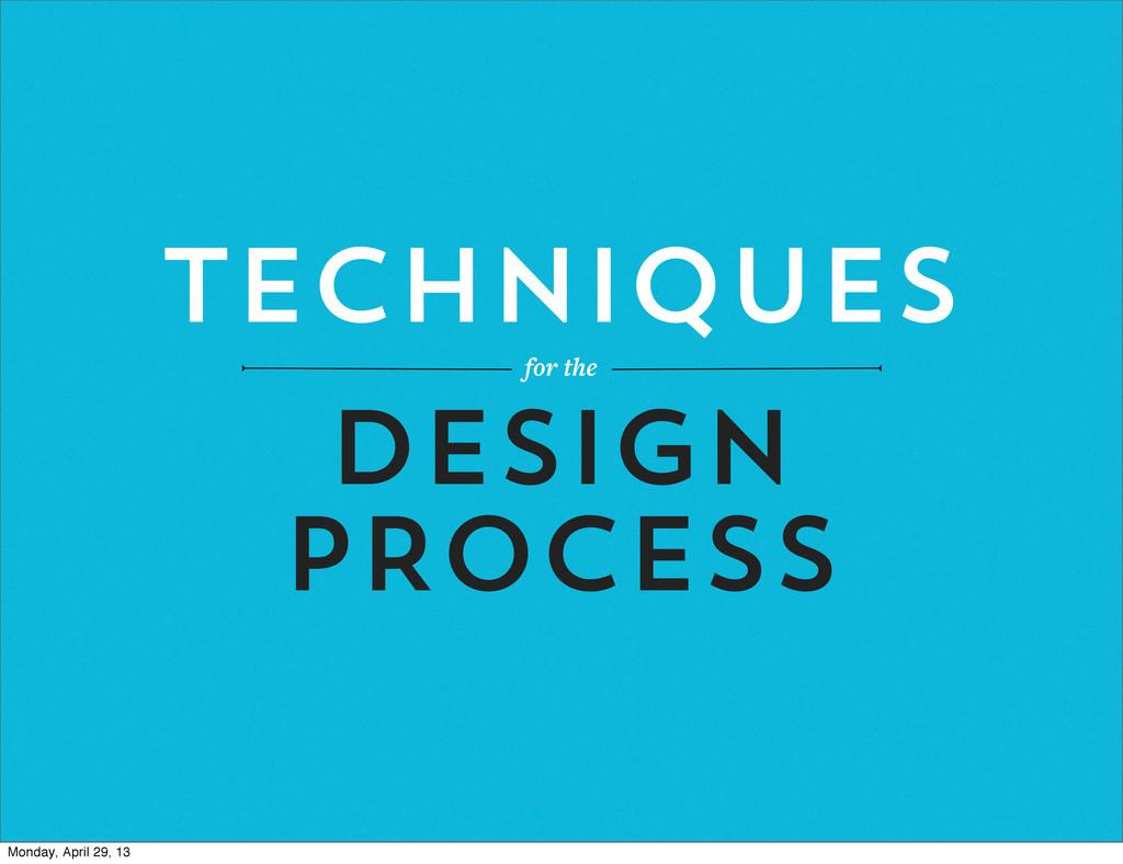 TECHNIQUES for the DESIGN PROCESS Monday, April...
