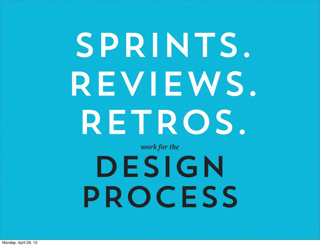 SPRINTS. REVIEWS. RETROS. work for the DESIGN P...