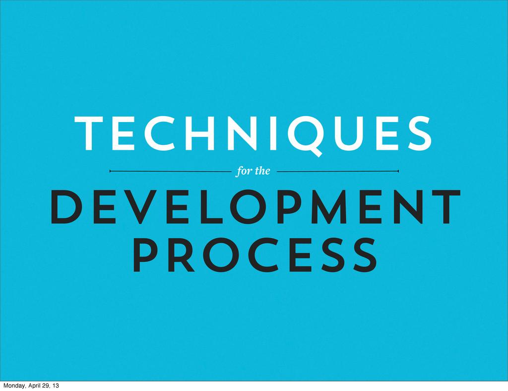 TECHNIQUES for the development PROCESS Monday, ...
